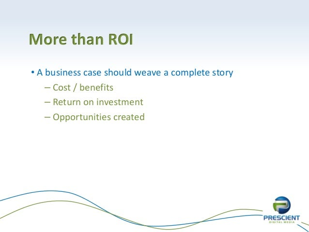 More than ROI• A business case should weave a complete story– Cost / benefits– Return on investment– Opportunities created