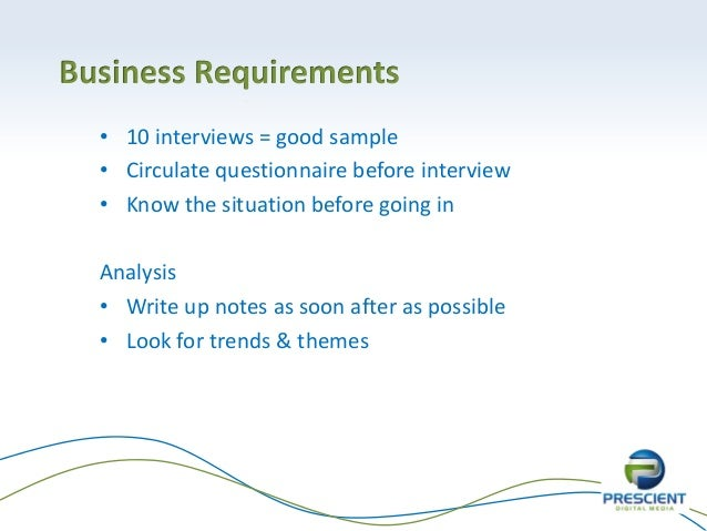 Business Requirements• 10 interviews = good sample• Circulate questionnaire before interview• Know the situation before go...