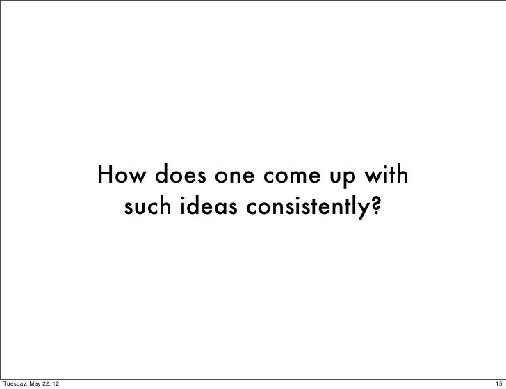 How does one come up with                        such ideas consistently?Tuesday, May 22, 12                              ...