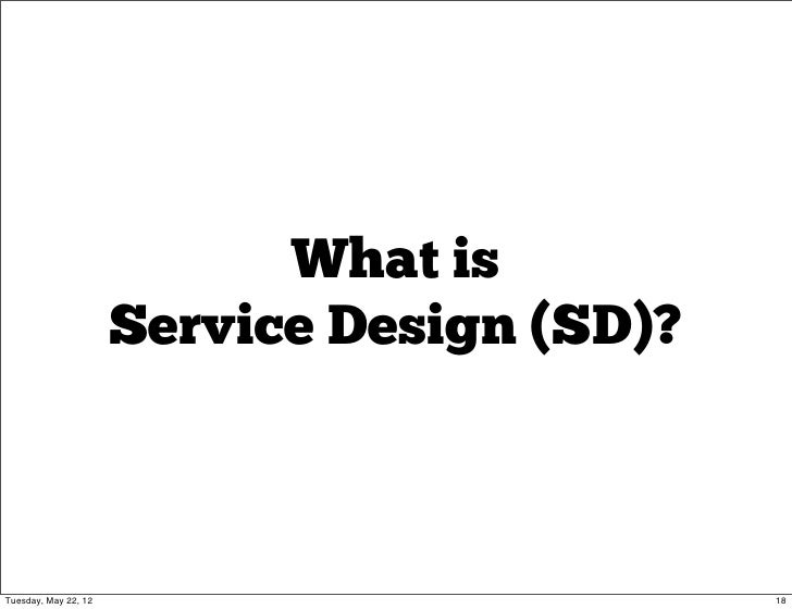 What is                      Service Design (SD)?Tuesday, May 22, 12                          18