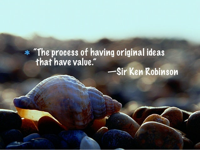 """""""The process of having original ideasthat have value.""""—Sir Ken Robinson"""