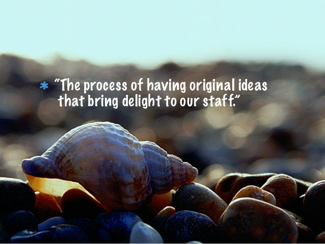 """""""The process of having original ideasthat bring delight to our staff."""""""