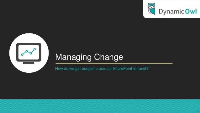 Managing ChangeHow do we get people to use our SharePoint Intranet?18