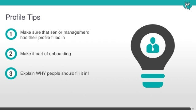 Profile Tips30Make sure that senior managementhas their profile filled in1Make it part of onboarding2Explain WHY people sh...