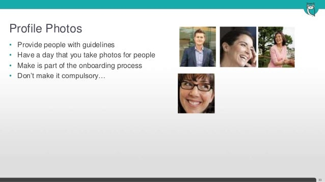 Profile Photos33• Provide people with guidelines• Have a day that you take photos for people• Make is part of the onboardi...
