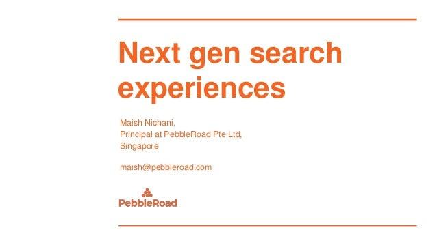 Next gen search experiences Maish Nichani, Principal at PebbleRoad Pte Ltd, Singapore maish@pebbleroad.com