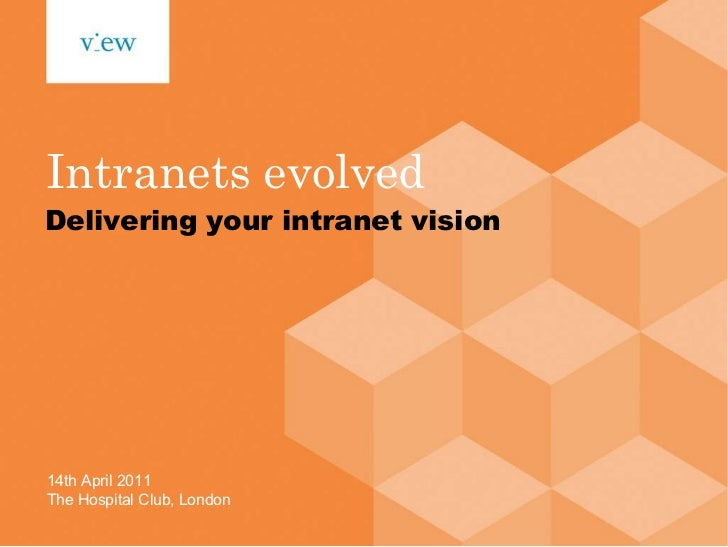 Intranets evolved Delivering your intranet vision 14th April 2011 The Hospital Club, London