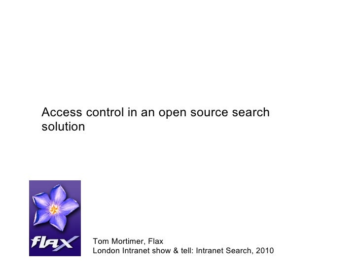 Access control in an open source search solution Tom Mortimer, Flax London Intranet show & tell: Intranet Search, 2010