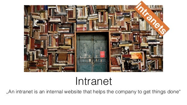 """Intranet """"An intranet is an internal website that helps the company to get things done"""" Intranets"""