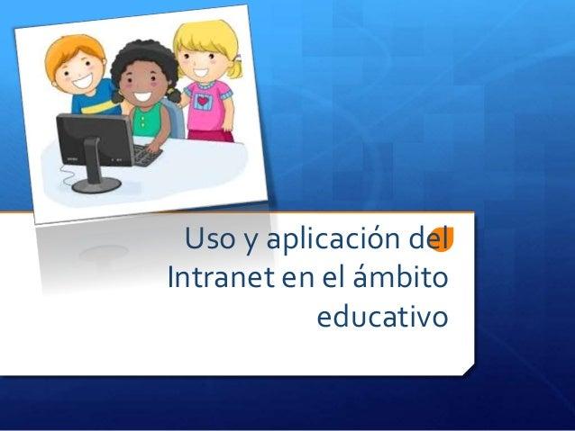 Uso y aplicación del Intranet en el ámbito educativo