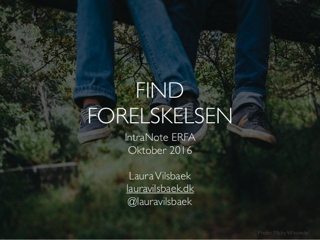 IntraNote ERFA Oktober 2016 LauraVilsbaek lauravilsbaek.dk @lauravilsbaek Photo: Micky Wiswedel FIND FORELSKELSEN