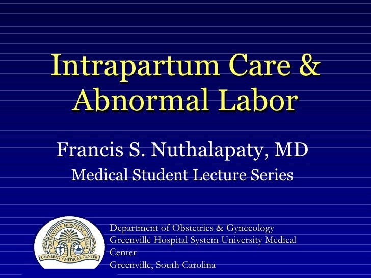 Intrapartum Care & Abnormal Labor Francis S. Nuthalapaty, MD Medical Student Lecture Series Department of Obstetrics & Gyn...