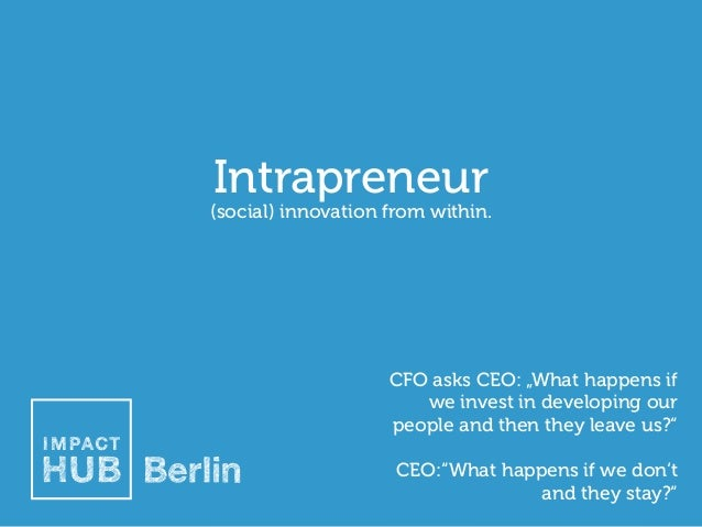 """Intrapreneur  (social) innovation from within.  CFO asks CEO: """"What happens if we invest in developing our people and then..."""