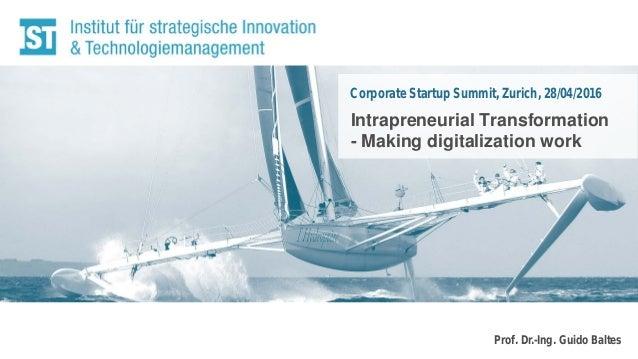 Prof. Dr.-Ing. Guido Baltes Corporate Startup Summit, Zurich, 28/04/2016 Intrapreneurial Transformation - Making digitaliz...