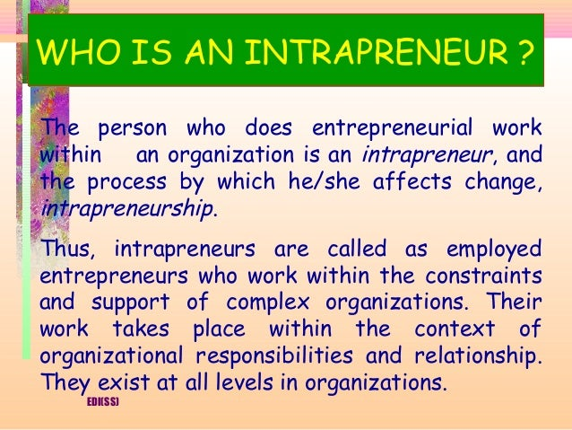 WHO IS AN INTRAPRENEUR ?The person who does entrepreneurial workwithin   an organization is an intrapreneur, andthe proces...