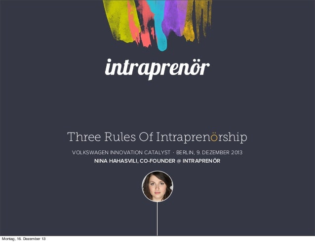 Three Rules Of Intraprenörship VOLKSWAGEN INNOVATION CATALYST ⋅ BERLIN, 9. DEZEMBER 2013 NINA HAHASVILI, CO-FOUNDER @ INTR...