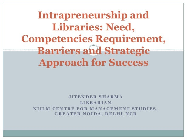 Intrapreneurship and Libraries: Need, Competencies Requirement, Barriers and Strategic Approach for Success  JITENDER SHAR...