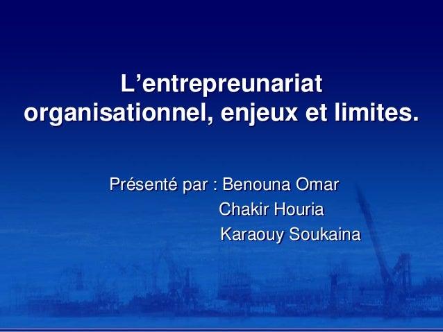 L'entrepreunariat organisationnel, enjeux et limites. Présenté par : Benouna Omar Chakir Houria Karaouy Soukaina