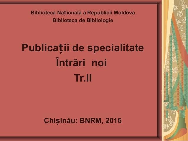 Biblioteca Na ională a Republicii Moldovaț Biblioteca de Bibliologie Publica ii de specialitateț Întrări noi Tr.II Chi ină...