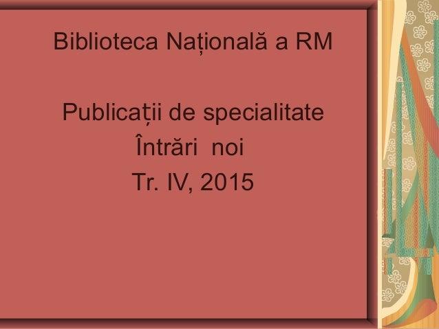 Biblioteca Naţională a RM Publica ii de specialitateț Întrări noi Tr. IV, 2015