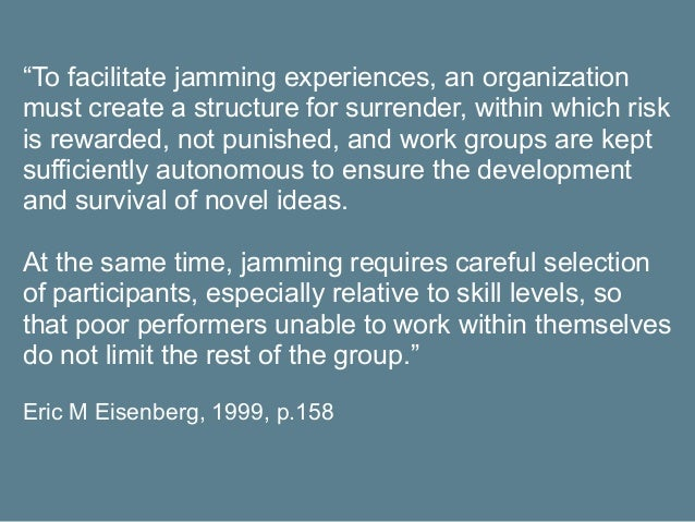 """""""To facilitate jamming experiences, an organization must create a structure for surrender, within which risk is rewarded, ..."""