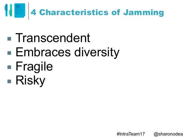 4 Characteristics of Jamming ▪ Transcendent ▪ Embraces diversity ▪ Fragile ▪ Risky #IntraTeam17 @sharonodea