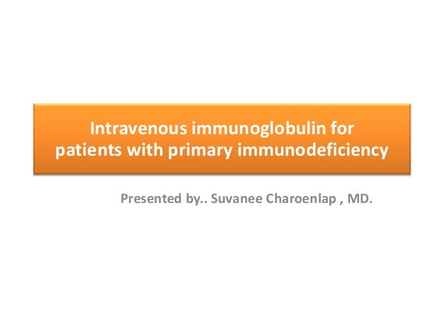 Intravenous immunoglobulin for patients with primary immunodeficiency Presented by.. Suvanee Charoenlap , MD.