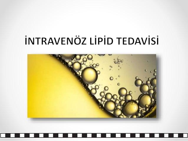 Tanım İntravenöz lipid emülsiyon tedavisi; o Lipofilik veya lipofilik olmayan ajanların neden olduğu toksisitelerin tedavi...