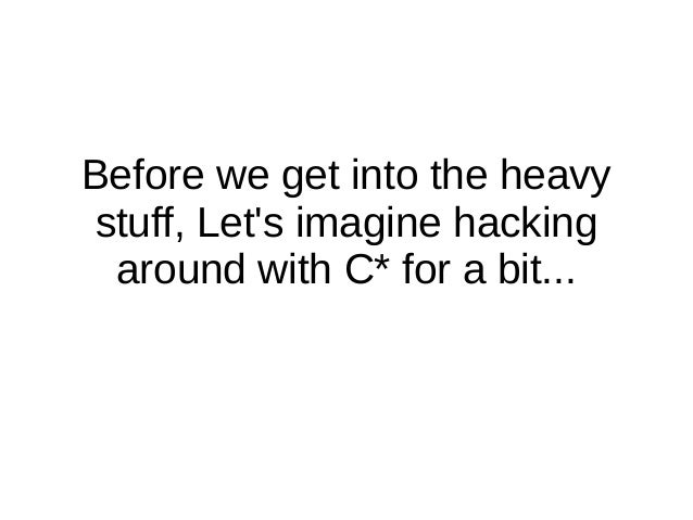 Before we get into the heavystuff, Lets imagine hacking around with C* for a bit...