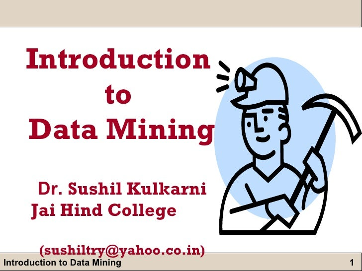 Introduction  to  Data Mining Dr.  Sushil Kulkarni   Jai Hind College  (sushiltry@yahoo.co.in)