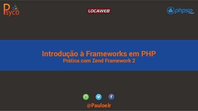 Introdução à Frameworks em PHP  Prática com Zend Framework 2  @Pauloelr