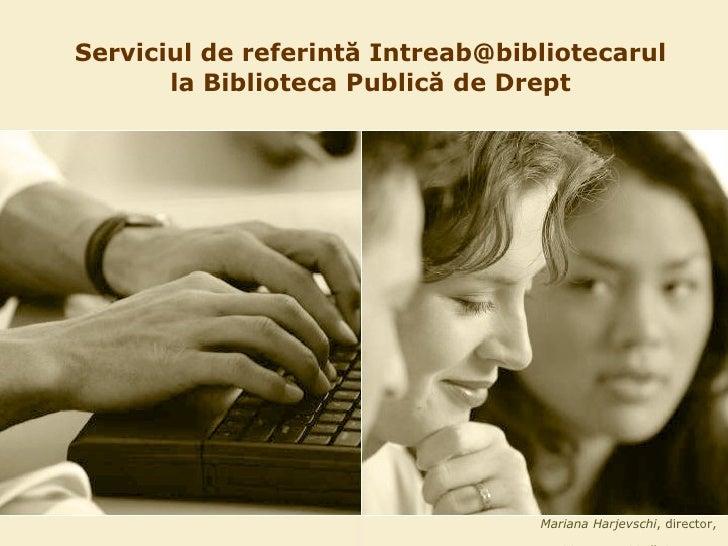 Serviciul de referint ă  Intreab@bibliotecarul la Biblioteca Public ă  de Drept Mariana Harjevschi , director,  Biblioteca...