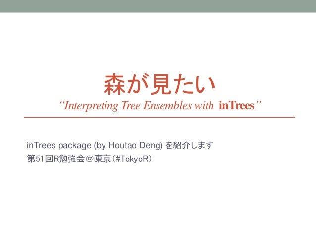 "森が見たい ""Interpreting Tree Ensembles with inTrees"" inTrees package (by Houtao Deng) を紹介します 第51回R勉強会@東京(#TokyoR)"
