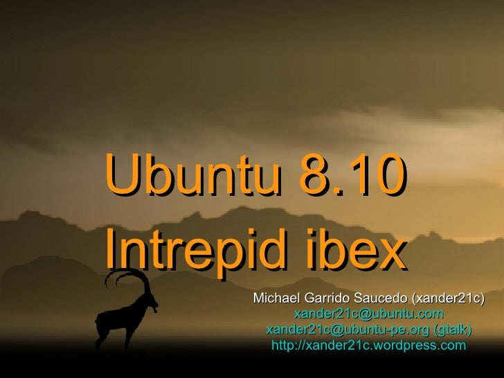 Ubuntu 8.10 Intrepid ibex Michael Garrido Saucedo (xander21c) [email_address] [email_address]  (gtalk) http://xander21c.wo...