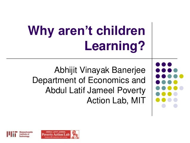 Why aren't children        Learning?     Abhijit Vinayak BanerjeeDepartment of Economics and  Abdul Latif Jameel Poverty  ...