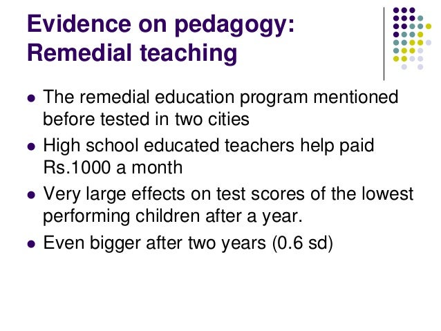 Evidence on pedagogy:Remedial teaching   The remedial education program mentioned    before tested in two cities   High ...