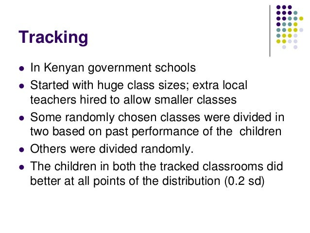 Tracking   In Kenyan government schools   Started with huge class sizes; extra local    teachers hired to allow smaller ...