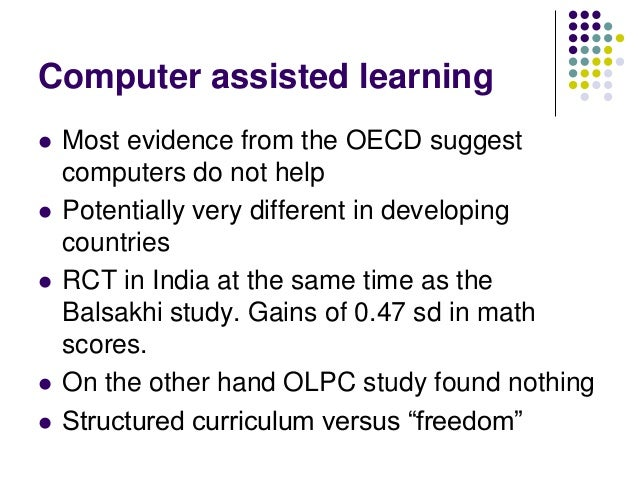Computer assisted learning   Most evidence from the OECD suggest    computers do not help   Potentially very different i...