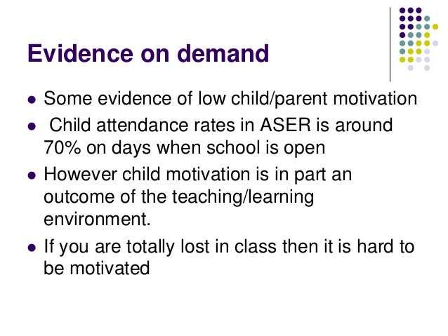Evidence on demand   Some evidence of low child/parent motivation    Child attendance rates in ASER is around    70% on ...
