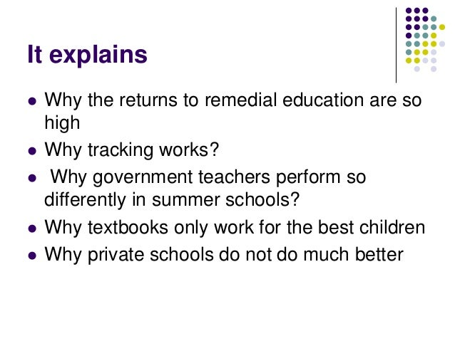 It explains   Why the returns to remedial education are so    high   Why tracking works?   Why government teachers perf...