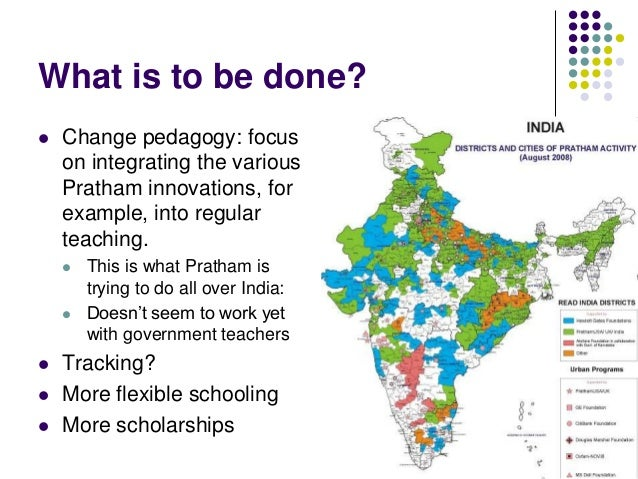 What is to be done?   Change pedagogy: focus    on integrating the various    Pratham innovations, for    example, into r...