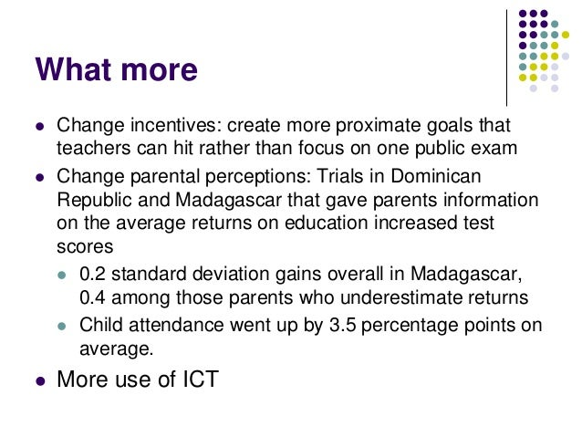 What more   Change incentives: create more proximate goals that    teachers can hit rather than focus on one public exam...