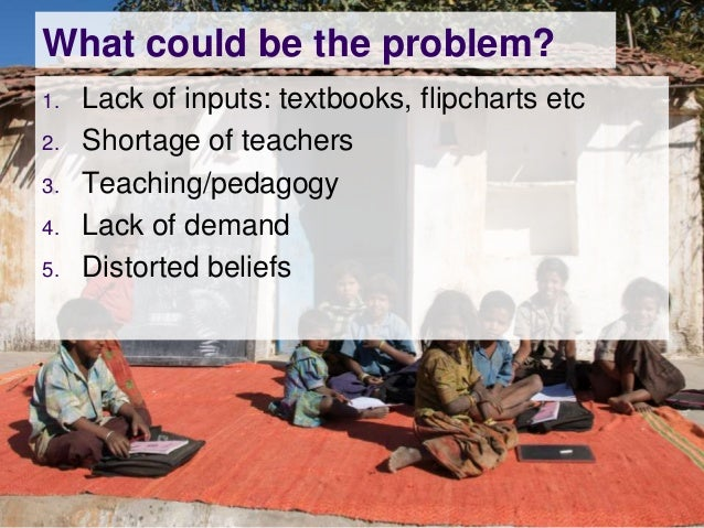What could be the problem?1.   Lack of inputs: textbooks, flipcharts etc2.   Shortage of teachers3.   Teaching/pedagogy4. ...