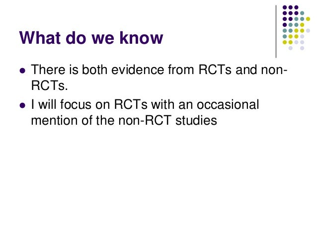 What do we know   There is both evidence from RCTs and non-    RCTs.   I will focus on RCTs with an occasional    mentio...