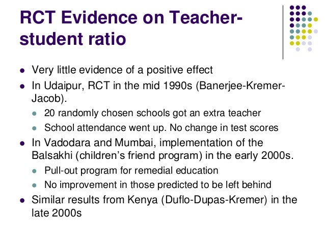 RCT Evidence on Teacher-student ratio   Very little evidence of a positive effect   In Udaipur, RCT in the mid 1990s (Ba...