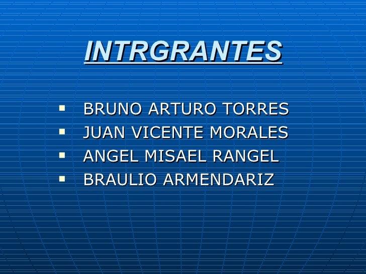 INTRGRANTES <ul><li>BRUNO ARTURO TORRES  </li></ul><ul><li>JUAN VICENTE MORALES </li></ul><ul><li>ANGEL MISAEL RANGEL  </l...