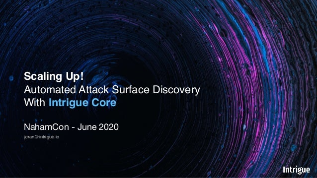 Scaling Up! Automated Attack Surface Discovery With Intrigue Core NahamCon - June 2020 jcran@intrigue.io