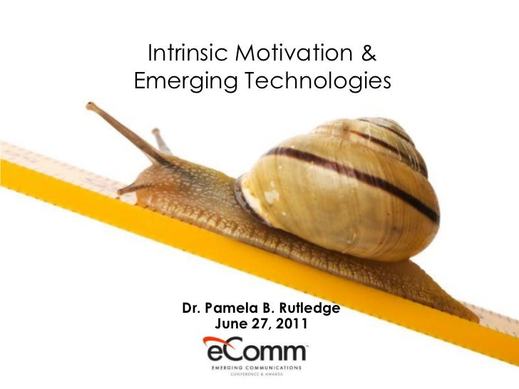 Intrinsic Motivation &Emerging Technologies    Dr. Pamela B. Rutledge         June 27, 2011