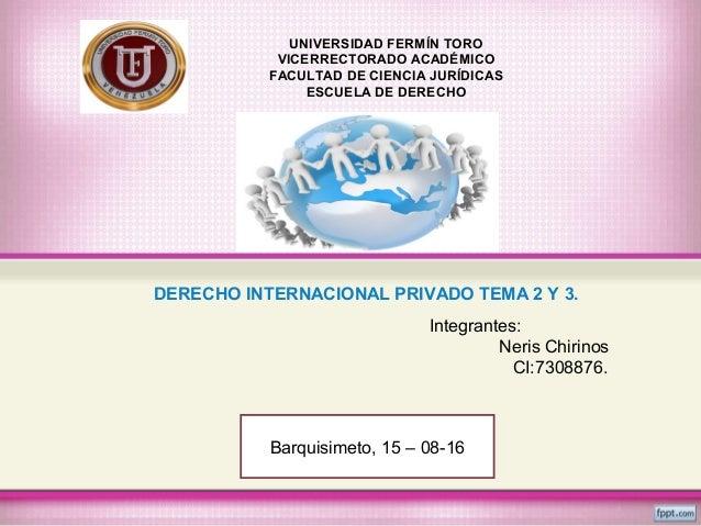 DERECHO INTERNACIONAL PRIVADO TEMA 2 Y 3. UNIVERSIDAD FERMÍN TORO VICERRECTORADO ACADÉMICO FACULTAD DE CIENCIA JURÍDICAS E...
