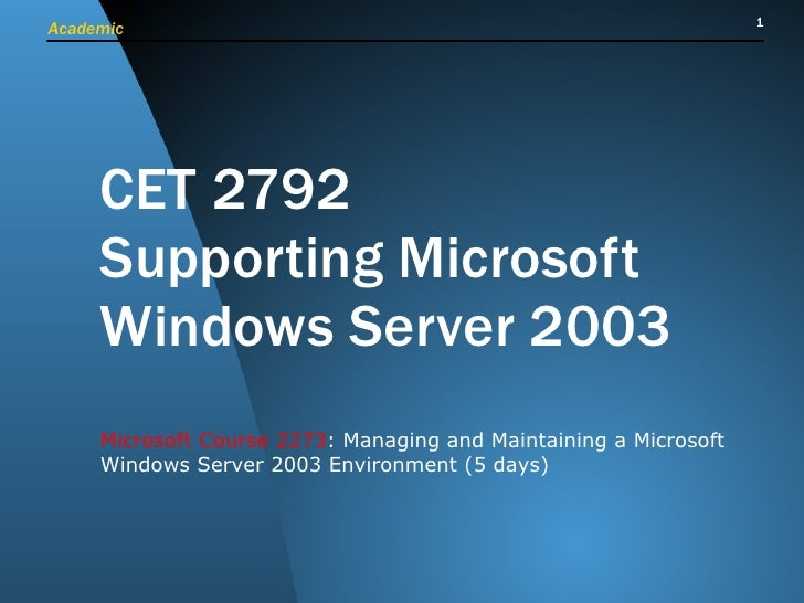 CET 2792 Supporting Microsoft Windows Server 2003 Microsoft Course 2273 : Managing and Maintaining a Microsoft Windows Ser...